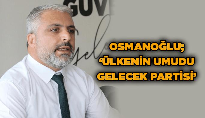 Osmanoğlu, ''Ülkenin umudu Gelecek Partisi''