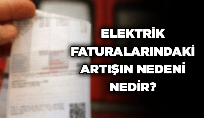 Elektrik faturalarındaki artışın nedeni nedir?